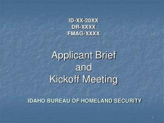 ID-XX-20XX DR-XXXX FMAG-XXXX Applicant Brief and Kickoff Meeting IDAHO BUREAU OF HOMELAND SECURITY
