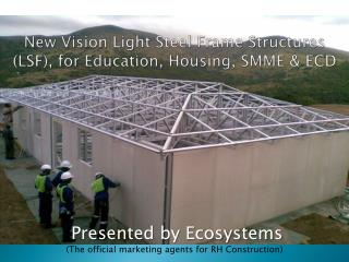 New Vision Light Steel Frame Structures  (LSF), for  Education, Housing, SMME & ECD