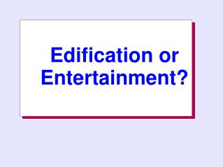 Edification or    Entertainment