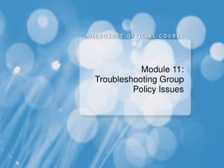 Module 11: Troubleshooting Group Policy Issues