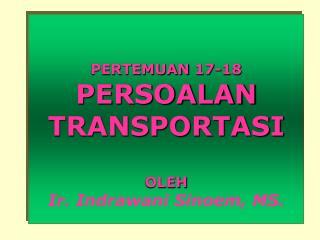 PERTEMUAN 17-18 PERSOALAN TRANSPORTASI OLEH Ir. Indrawani Sinoem, MS.