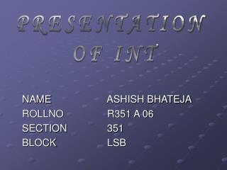 NAME   		 ASHISH BHATEJA 	ROLLNO	       	 R351 A 06 	SECTION		 351	 	BLOCK			 LSB