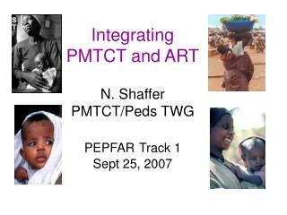 Integrating PMTCT and ART N. Shaffer PMTCT/Peds TWG PEPFAR Track 1  Sept 25, 2007