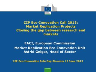 EACI, European Commission Market Replication Eco-Innovation Unit Astrid Geiger, Head of Sector