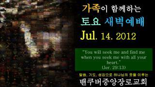가족 이 함께하는 토요 새벽예배 Jul . 14. 2012