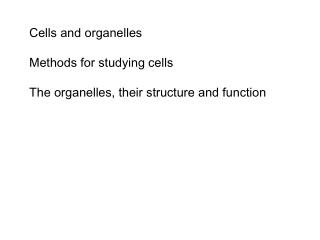 Cells and organelles Methods for studying cells The organelles, their structure and function