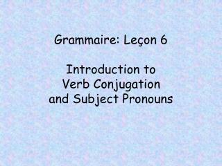 Grammaire: Leçon 6 Introduction to  Verb Conjugation  and Subject Pronouns
