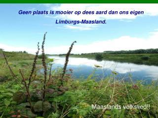 Geen plaats is mooier op dees aard dan ons eigen  Limburgs-Maasland.