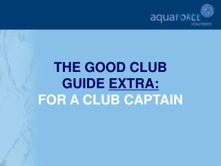 THE GOOD CLUB  GUIDE  EXTRA: FOR A CLUB CAPTAIN