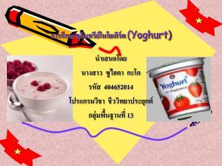 การศึกษาจุลินทรีย์ในโยเกิร์ต  (Yoghurt)