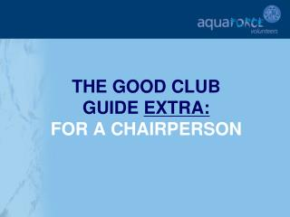 THE GOOD CLUB  GUIDE  EXTRA: FOR A CHAIRPERSON