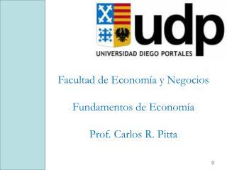 Facultad de Economía y Negocios Fundamentos de Economía Prof. Carlos R. Pitta