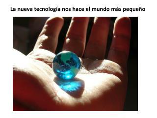 La  nueva tecnología nos hace  el  mundo más pequeño