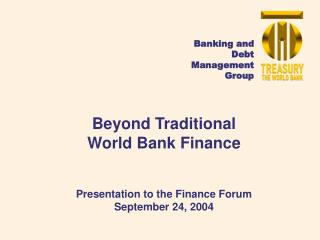 Beyond Traditional  World Bank Finance Presentation to the Finance Forum September 24, 2004