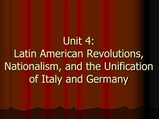 Unit 4:  Latin American Revolutions, Nationalism, and the Unification of Italy and Germany