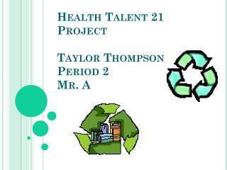 Health Talent 21 Project Taylor Thompson Period 2 Mr. A