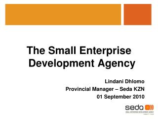 The Small Enterprise Development Agency Lindani Dhlomo Provincial Manager – Seda KZN