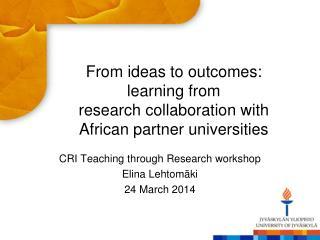 CRI  Teaching through Research  workshop Elina Lehtomäki 24  March  2014