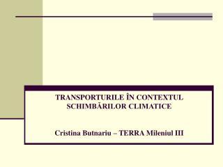 TRANSPORTURILE  ÎN CONTEXTUL SCHIMBĂRILOR CLIMATICE Cristina Butnariu – TERRA Mileniul III
