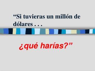 """""""Si  tuvieras un  millón  de  dólares  . .  ."""