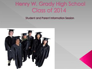 Henry W. Grady High School  Class of 2014  Student and Parent Information Session