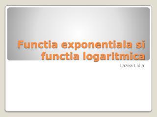 Functia exponentiala si functia logaritmica