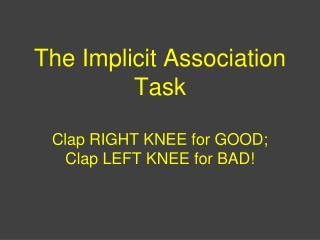 The Implicit Association Task Clap RIGHT KNEE for GOOD; Clap LEFT KNEE for BAD!