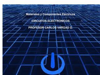 Materiales y Componentes Eléctricos CIRCUITOS ELECTRONICOS PROFESOR CARLOS VARGAS G.