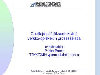 Opettaja päätöksentekijänä  verkko-opiskelun prosesseissa erikoistutkija Pekka Ranta