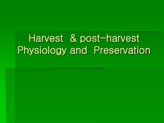 Harvest  & post-harvest Physiology and  Preservation