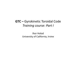 GTC –  Gyrokinetic Toroidal Code Training course: Part I Ihor Holod
