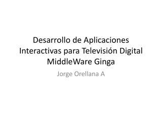Desarrollo de Aplicaciones Interactivas  para  Televisi�n  Digital MiddleWare Ginga