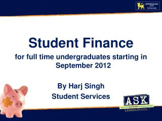 Student Finance for full time undergraduates starting in September  2012 By  Harj  Singh