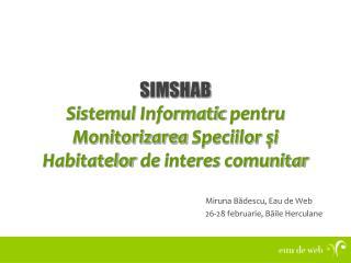 SIMSHAB Sistemul Informatic pentru Monitorizarea Speciilor şi Habitatelor  de  interes comunitar