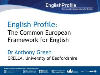 English Profile : The Common European Framework for English Dr Anthony Green