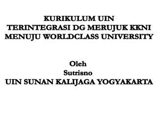 KURIKULUM UIN TERINTEGRASI DG MERUJUK KKNI MENUJU WORLDCLASS UNIVERSITY Oleh  Sutrisno