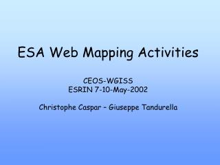 ESA Web Mapping Activities CEOS-WGISS ESRIN 7-10-May-2002 Christophe Caspar – Giuseppe Tandurella