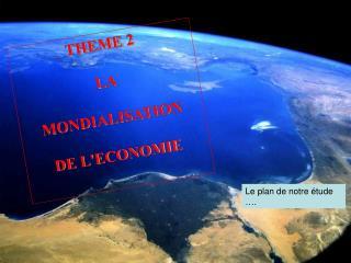 THEME 2 LA  MONDIALISATION  DE L'ECONOMIE