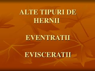 ALTE TIPURI DE HERNII EVENTRATII  EVISCERATII