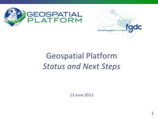 Geospatial Platform Status and Next Steps 13 June 2013
