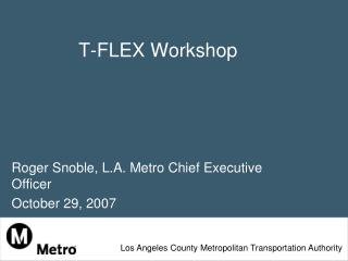T-FLEX Workshop Roger Snoble, L.A. Metro Chief Executive Officer  October 29, 2007