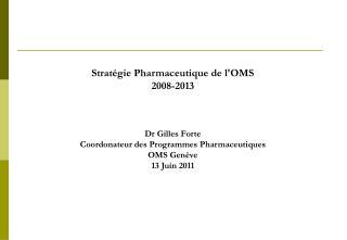 Stratégie Pharmaceutique de l'OMS 2008-2013 Dr Gilles Forte