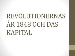 REVOLUTIONERNAS ÅR 1848 OCH DAS KAPITAL