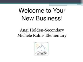 Welcome to Your New Business! Angi Holden-Secondary Michele Rahn- Elementary