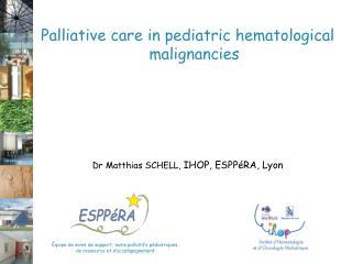 Palliative care in pediatric hematological malignancies Dr Matthias SCHELL,  IHOP, ESPPéRA, Lyon
