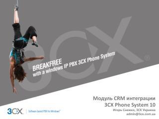 Модуль  CRM  интеграции 3CX Phone System  10 Игорь Снежко,  3CX  Украина admin@3cx.ua
