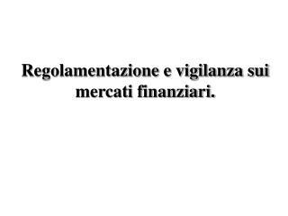 Regolamentazione e vigilanza sui mercati finanziari.
