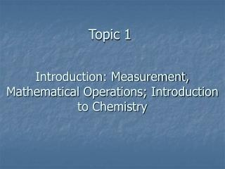 Introduction: Measurement, Mathematical Operations; Introduction to Chemistry