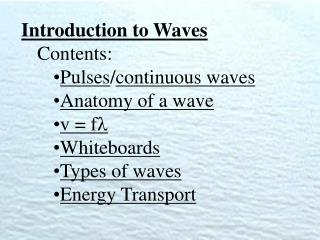 Introduction to Waves Contents: Pulses / continuous waves Anatomy of a wave v = f  Whiteboards