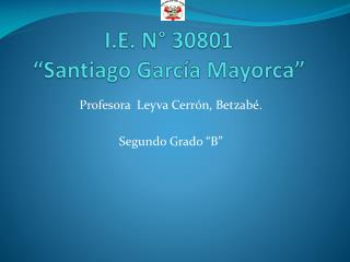 "I.E. N° 30801  ""Santiago García  Mayorca """